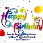 Age is a case of mind over matter. Happy Birthday!